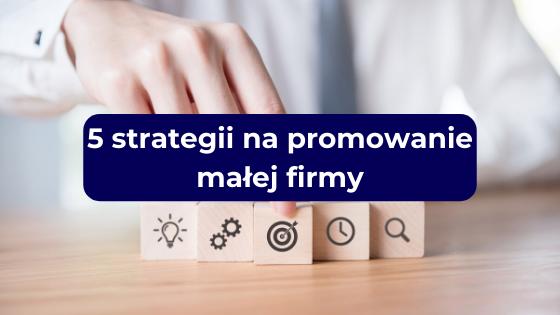 5 strategii na promowanie małej firmy