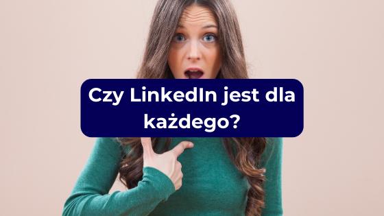 Czy LinkedIn jest dla każdego