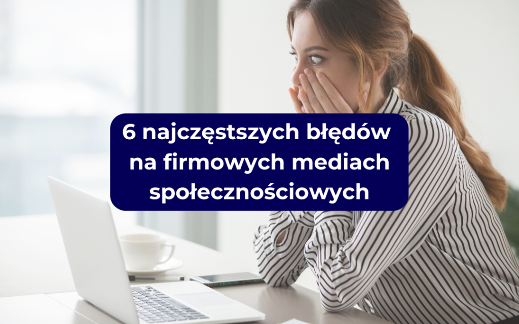 6 najczęstszych błędów na firmowych mediach społecznościowych